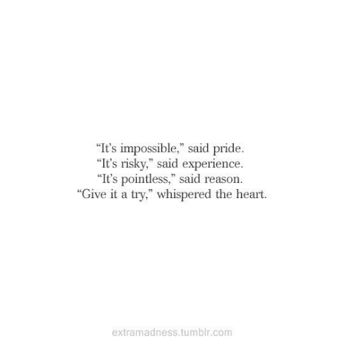 "Tumblr, Heart, and Experience: ""It's impossible,"" said pride.  ""It's risky,"" said experience  ""It's pointless,"" said reason.  ""Give it a try,"" whispered the heart.  extramadness.tumblr.com"