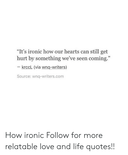 """How Ironic: """"It's ironic how our hearts can still get  hurt by something we've seen coming.""""  35  krccL (via wnq-writers)  Source: wnq-writers.com How ironic  Follow for more relatable love and life quotes!!"""