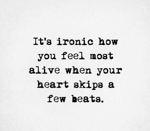 skips: It's ironic how  you feel most  alive when your  heart skips a  few beats.