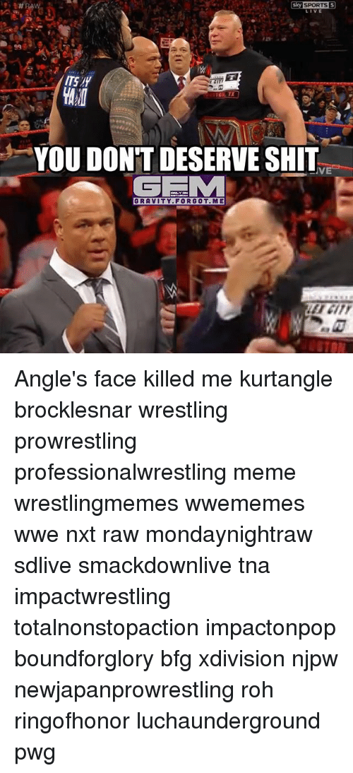 Meme, Memes, and Wrestling: ITS IY  YOU DON'T DESERVE SHIT  GRAVITY.FORGOT.ME Angle's face killed me kurtangle brocklesnar wrestling prowrestling professionalwrestling meme wrestlingmemes wwememes wwe nxt raw mondaynightraw sdlive smackdownlive tna impactwrestling totalnonstopaction impactonpop boundforglory bfg xdivision njpw newjapanprowrestling roh ringofhonor luchaunderground pwg