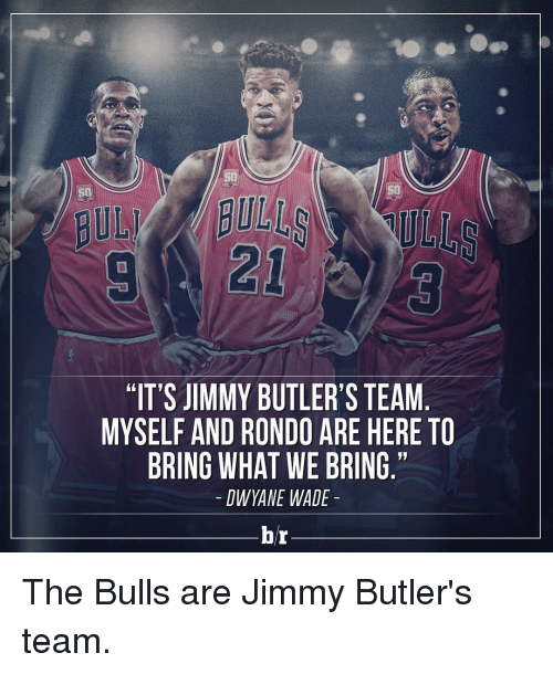 "Dwyane Wade, Jimmy Butler, and Sports: ""IT'S JIMMY BUTLER'S TEAM  MYSELF AND RONDO ARE HERE TO  BRING WHAT WE BRING.""  DWYANE WADE  br The Bulls are Jimmy Butler's team."