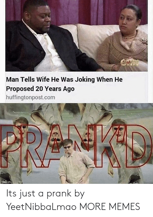 Just A: Its just a prank by YeetNibbaLmao MORE MEMES