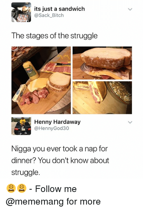 Bitch, Struggle, and Dank Memes: its just a sandwich  @Sack_Bitch  The stages of the struggle  Henny Hardaway  @HennyGod30  Nigga you ever took a nap for  dinner? You don't know about  struggle 😩😩 - Follow me @mememang for more