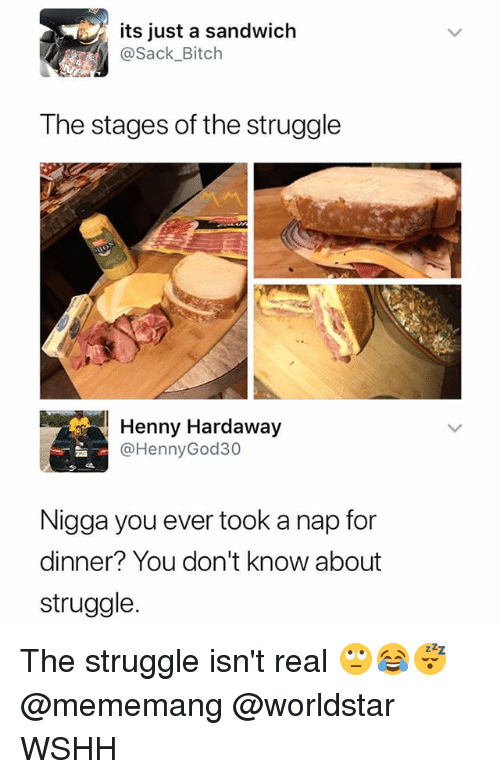 Bitch, Memes, and Struggle: its just a sandwich  @Sack_Bitch  The stages of the struggle  Henny Hardaway  @HennyGod30  Nigga you ever took a nap for  dinner? You don't know about  struggle The struggle isn't real 🙄😂😴 @mememang @worldstar WSHH