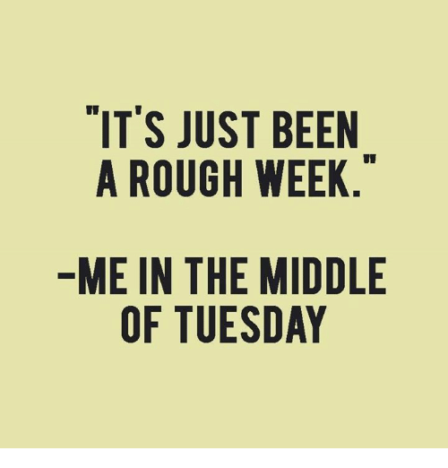 Rough Week: IT'S JUST BEEN  A ROUGH WEEK  ME IN THE MIDDLE  OF TUESDAY