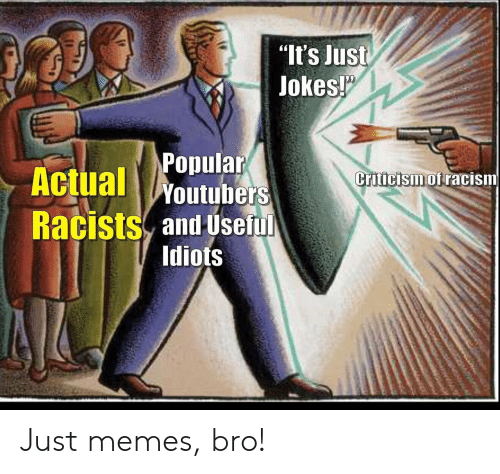 "Racists: ""It's Just  Jokes!  Popular  Actual Woutubers  Criticism of racism  Racists and Useful  Idiots Just memes, bro!"
