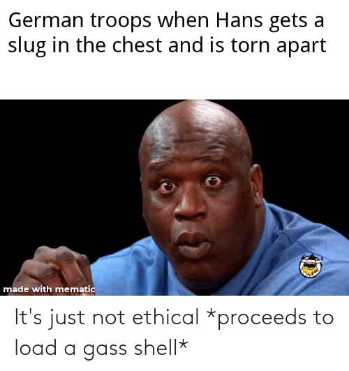 ethical: It's just not ethical *proceeds to load a gass shell*
