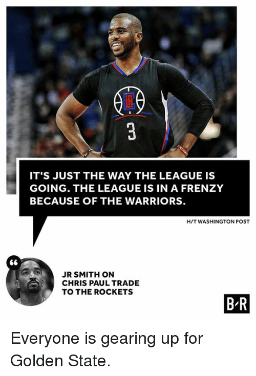 Chris Paul, J.R. Smith, and Golden State: IT'S JUST THE WAY THE LEAGUE IS  GOING. THE LEAGUE IS IN A FRENZY  BECAUSE OF THE WARRIORS  H/T WASHINGTON POST  JR SMITH ON  CHRIS PAUL TRADE  TO THE ROCKETS  B R Everyone is gearing up for Golden State.