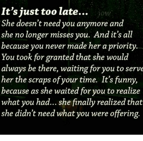 Waiting...: It's just too late... ion  She doesn't need you anymore and  she no longer misses you. And it's all  because you never made her a priority  You took for granted that she would  always be there, waiting foryou to serve  her the scraps of your time. It's funny,  because as she waited for you to realize  what you had... she finally realized that  she didn't need what you were offering