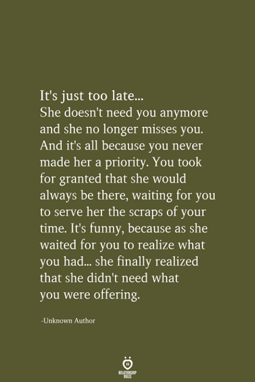 Priority: It's just too late..  She doesn't need you anymore  and she no longer misses you.  And it's all because you never  made her a priority. You took  for granted that she would  always be there, waiting for you  to serve her the scraps of your  time. It's funny, because as she  waited for you to realize what  you had... she finally realized  that she didn't need what  you were offering.  -Unknown Author  RELATIONSHIP  LES