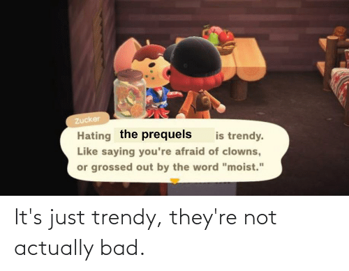 Trendy: It's just trendy, they're not actually bad.