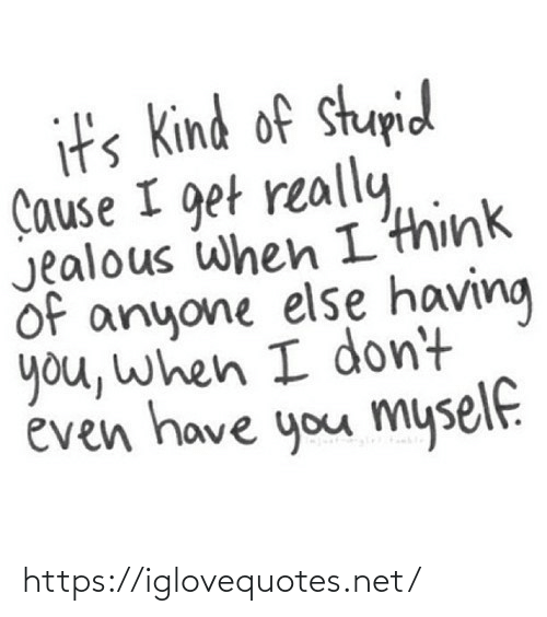 Dont Even: it's Kind of stupid  Çause I get really,  Jealous when I'think  of anyone else having  you, when I don't  éven have you myself. https://iglovequotes.net/