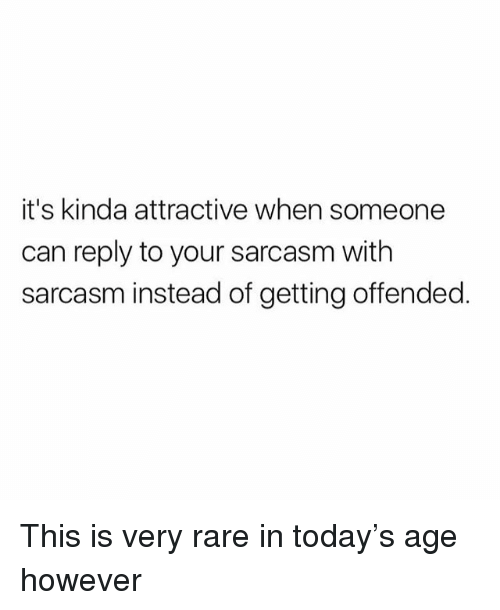 Memes, Today, and Sarcasm: it's kinda attractive when someone  can reply to your sarcasm with  sarcasm instead of getting offended This is very rare in today's age however