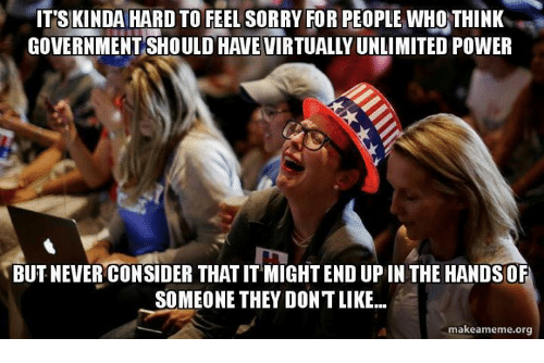 Upine: ITS KINDA HARD TO FEEL SORRY FOR PEOPLE WHO THINK  GOVERNMENT SHOULD HAVEVIRTUALLYUNLIMITED POWER  BUT NEVER CONSIDER THAT ITMIGHTEND UPIN THE HANDS OF  SOMEONE THEY DONTLIKE...  makeameme.org