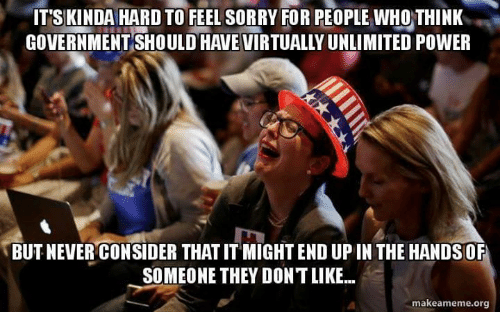 Upine: IT'S KINDA HARD TO FEEL SORRY FOR PEOPLE WHO THINK  GOVERNMENT SHOULD HAVEVIRTUALLYUNLIMITED POWER  BUT NEVER CONSIDER THATITMIGHTEND UPIN THE HANDSOF  SOMEONE THEY DONTLIKE...  makeameme org