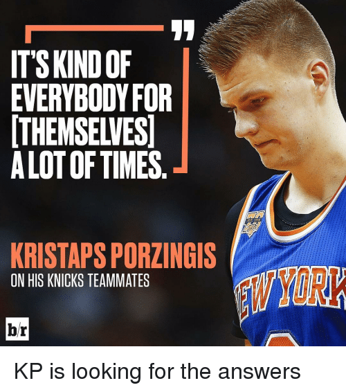 Sports, Knick, and Alot: ITS KINDOF  EVERYBODY FOR  THEMSELVES  ALOT OF TIMES  KRISTAPSPORZINGIS  ON HIS KNICKS TEAMMATES KP is looking for the answers