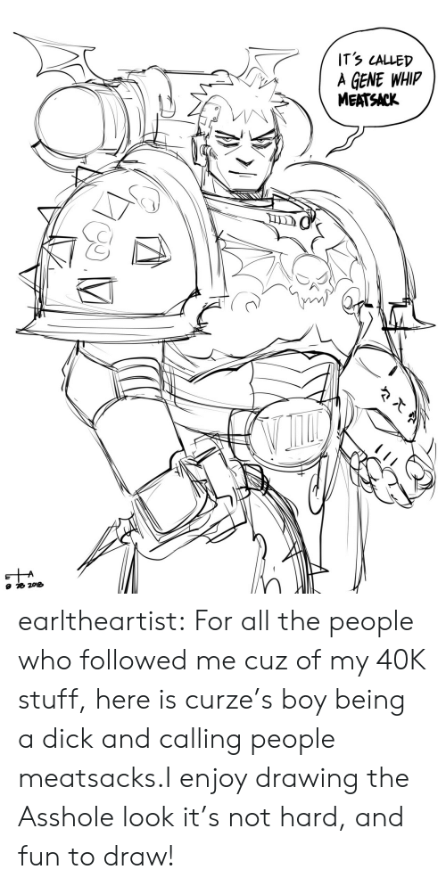 followed: ITS LALLED  A GENE WHIP  MEATSACK earltheartist:  For all the people who followed me cuz of my 40K stuff, here is curze's boy being a dick and calling people meatsacks.I enjoy drawing the Asshole look it's not hard, and fun to draw!