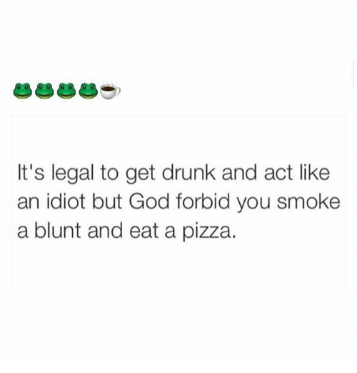 memes: It's legal to get drunk and act like  an idiot but God forbid you smoke  a blunt and eat a pizza.