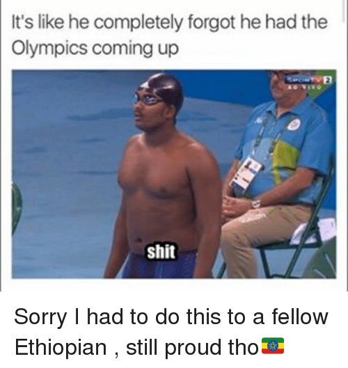 Ethiopians: It's like he completely forgot he hadthe  Olympics coming up  shit Sorry I had to do this to a fellow Ethiopian , still proud tho🇪🇹