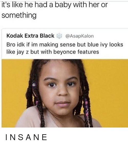 Blue Ivy: it's like he had a baby with her or  something  Kodak Extra Black @AsapKalon  Bro idk if im making sense but blue ivy looks  like jay z but with beyonce features I N S A N E