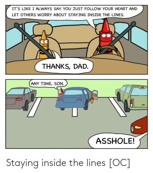 thanks dad: IT'S LIKE I ALWAYS SAY. YOU JUST FOLLOW YOUR HEART AND  LET OTHERS WORRY ABOUT STAYING INSIDE THE LINES.  THANKS, DAD.  ANY TIME, SON.  ASSHOLE! Staying inside the lines [OC]