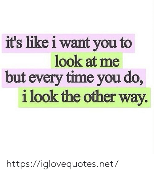 But Every Time: it's like i want you to  look at me  but every time you do,  i look the other way https://iglovequotes.net/