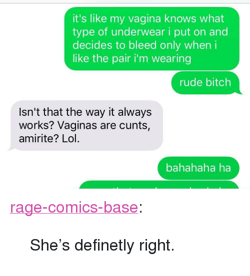 """Bahahaha: it's like my vagina knows what  type of underwear i put on and  decides to bleed only wheni  like the pair i'm wearing  rude bitch  Isn't that the way it always  works? Vaginas are cunts,  amirite? Lol  bahahaha ha <p><a href=""""http://ragecomicsbase.com/post/158324301077/shes-definetly-right"""" class=""""tumblr_blog"""">rage-comics-base</a>:</p>  <blockquote><p>She's definetly right.</p></blockquote>"""