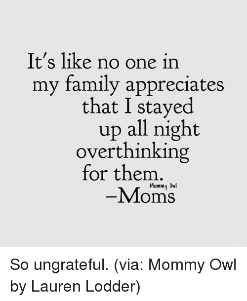 Stayed Up All Night: It's like no one in  my family appreciates  that I stayed  up all night  overthinking  for them  Mommy Owl  -Moms So ungrateful. (via: Mommy Owl by Lauren Lodder)