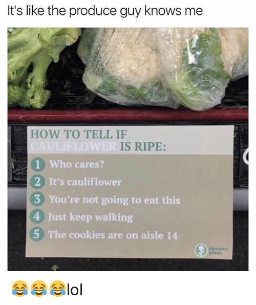 Cookies, Memes, and How To: It's like the produce guy knows me  HOW TO TELL IF  IS RIPE:  1 Who cares?  2 It's cauliflower  3 You're not going to eat this  4 Just keep walking  5 The cookies are on aisle 14 😂😂😂lol