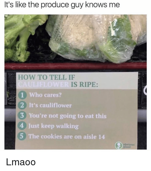 Cookies, Dank, and How To: It's like the produce guy knows me  HOW TO TELL IF  IS RIPE:  Who cares?  2 It's cauliflower  3 You're not going to eat this  4 Just keep walking  5 The cookies are on aisle 14 Lmaoo