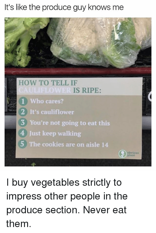 Cookies, Funny, and How To: It's like the produce guy knows me  HOW TO TELL IF  IS RIPE:  1 Who cares?  2 It's cauliflower  3 You're not going to eat this  4 Just keep walking  5 The cookies are on aisle 14  ious  lant I buy vegetables strictly to impress other people in the produce section. Never eat them.