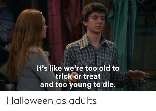 trick or treat: It's like we're too old to  trick or treat  and too young to die. Halloween as adults