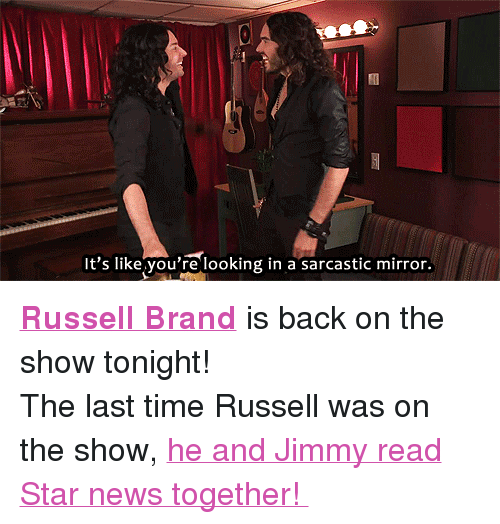 """Russell Brand: It's like you're looking in a sarcastic mirror. <p><strong><a href=""""http://www.nbc.com/the-tonight-show/filters/guests/30111"""" target=""""_blank"""">Russell Brand</a></strong>is back on the show tonight!</p> <p>The last time Russell was on the show, <a href=""""https://www.youtube.com/watch?v=fENd3ukbsVA"""" target=""""_blank"""">he and Jimmy read Star news together!</a></p>"""