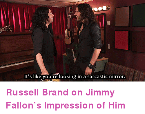 """Russell Brand: It's like you're looking in a sarcastic mirror. <p><strong><a href=""""http://www.youtube.com/watch?v=fENd3ukbsVA&amp;list=UU8-Th83bH_thdKZDJCrn88g&amp;index=5"""" target=""""_blank"""">Russell Brand on Jimmy Fallon&rsquo;s Impression of Him</a></strong></p>"""