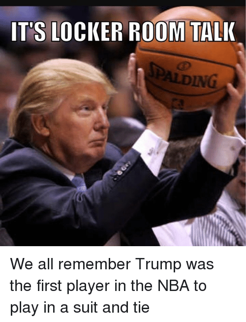 Memes, Nba, and Suits: IT'S LOCKER ROOM TALK We all remember Trump was the first player in the NBA to play in a suit and tie