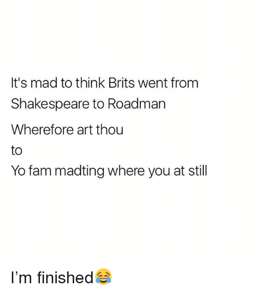 Fam, Shakespeare, and Yo: It's mad to think Brits went from  Shakespeare to Roadman  Wherefore art thou  to  Yo fam madting where you at still I'm finished😂