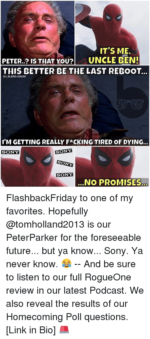 Uncle Bens: IT'S ME.  PETER..? IS THAT YOU?  UNCLE BEN!  THIS BETTER BE THE LAST REBOOT...  IGIBLERD. VISION  I'M GETTING REALLY F*CKING TIRED OF DYING.  SONY  SONY  SONY  SONY  NO PROMISES FlashbackFriday to one of my favorites. Hopefully @tomholland2013 is our PeterParker for the foreseeable future... but ya know... Sony. Ya never know. 😂 -- And be sure to listen to our full RogueOne review in our latest Podcast. We also reveal the results of our Homecoming Poll questions. [Link in Bio] 🚨