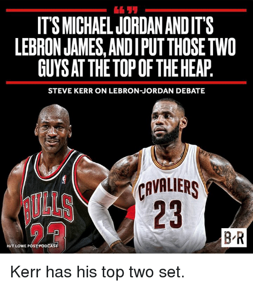 LeBron James, Cavaliers, and Jordan: ITS MICHAEL JORDANANDITS  LEBRON JAMES, ANDIPUTTHOSETWO  GUYSAT THE TOP OF THE HEAP  STEVE KERR ON LEBRON JORDAN DEBATE  CAVALIERS  BR  HIT LOWE POS  DCAS Kerr has his top two set.