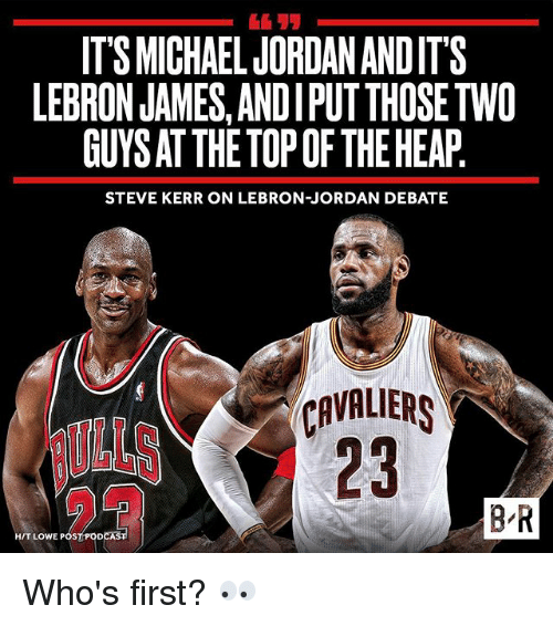 LeBron James, Sports, and Cavaliers: ITS MICHAELJORDANANDIT'S  LEBRON JAMES, ANDIPUTTHOSETWO  GUYSATTHETOPOF THE HEAP  STEVE KERR ON LEBRON-JORDAN DEBATE  CAVALIERS  BR  HIT LOWE POS Who's first? 👀