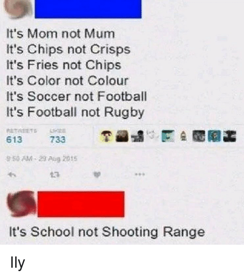 Rugby: It's Mom not Mum  It's Chips not Crisps  It's Fries not Chips  It's Color not Colour  It's Soccer not Football  It's Football not Rugby  613  733  9 50 AM-23 Aug 2015  13  It's School not Shooting Range Ily