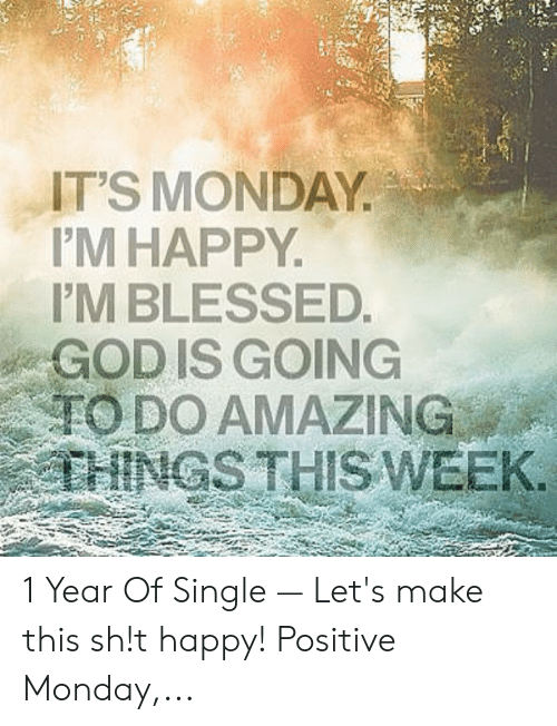 Positive Monday: IT'S MONDAY.  'M HAPPY  IM BLESSED  GOD IS GOING  ,'TODO AMAZING  THINGS THISWEEK 1 Year Of Single — Let's make this sh!t happy! Positive Monday,...