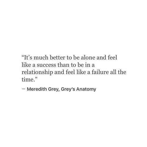 "greys: ""It's much better to be alone and feel  like a success than to be ina  relationship and feel like a failure all the  time.  -Meredith Grey, Grey's Anatomy"