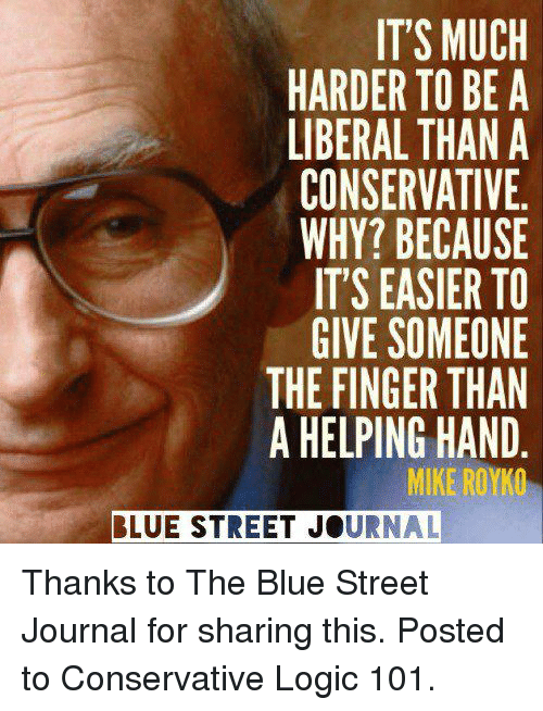 Conservative Logic 101: IT'S MUCH  HARDER TO BE A  LIBERAL THAN A  CONSERVATIVE  WHY? BECAUSE  IT'S EASIER TO  GIVE SOMEONE  THE FINGER THAN  A HELPING HAND  MIKE ROYKO  BLUE STREET JOURNAL Thanks to The Blue Street Journal for sharing this.  Posted to Conservative Logic 101.