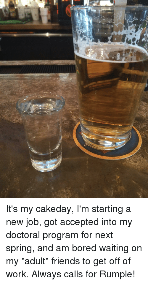 """Starting A New Job: It's my cakeday, I'm starting a new job, got accepted into my doctoral program for next spring, and am bored waiting on my """"adult"""" friends to get off of work. Always calls for Rumple!"""