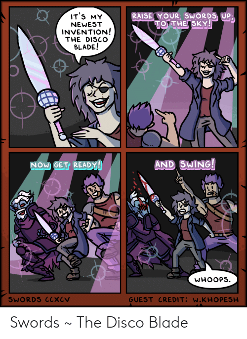 whoops: IT'S MY  RAISE YOUR, SWORDS UP  TO THE SKY!  NEWEST  INVENTION!  THE DISCO  BLADE!  AND SWING!  NOW GET READY!  WHOOPS  GUEST CREDIT: W.KHO PESH  SWORDS CCXCV Swords ~ The Disco Blade