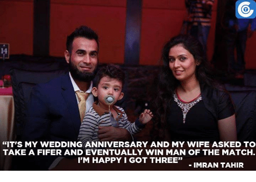 "Memes, Im Happy, and 🤖: ""IT'S MY WEDDING ANNIVERSARY AND MY WIFE ASKED TO  TAKE A FIFER AND EVENTUALLY WIN MAN OF THE MATCH.  I'M HAPPY I GOT THREE""  IMRAN TAHIR"