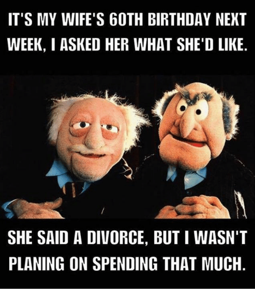 Birthday, Memes, and Divorce: IT'S MY WIFE'S 60TH BIRTHDAY NEXT  WEEK, I ASKED HER WHAT SHE'D LIKE  SHE SAID A DIVORCE, BUTI WASN'T  PLANING ON SPENDING THAT MUCH