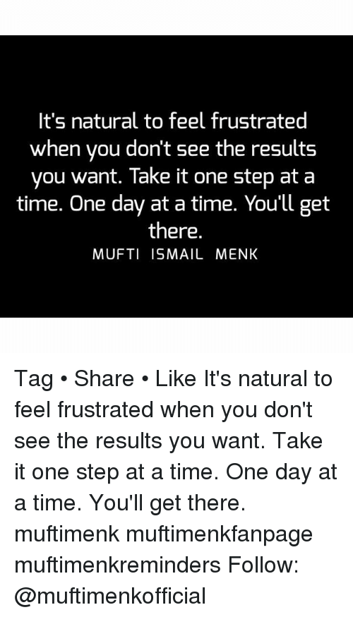 one step at a time: It's natural to feel frustrated  when you don't see the results  you want. Take it one step at a  time. One day at a time. You'll get  there.  MUFTI ISMAIL MENK Tag • Share • Like It's natural to feel frustrated when you don't see the results you want. Take it one step at a time. One day at a time. You'll get there. muftimenk muftimenkfanpage muftimenkreminders Follow: @muftimenkofficial