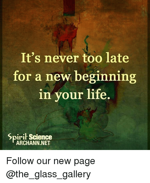 Spirit Science: It's never too late  for a new beginning  in your life.  Spirit Science  ARCHANN.NET Follow our new page @the_glass_gallery