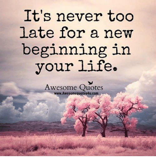 It 39 S Never Too Late For A New Beginning In Your Life Awesome Quotes Wwwawesomequotes4ucom Life